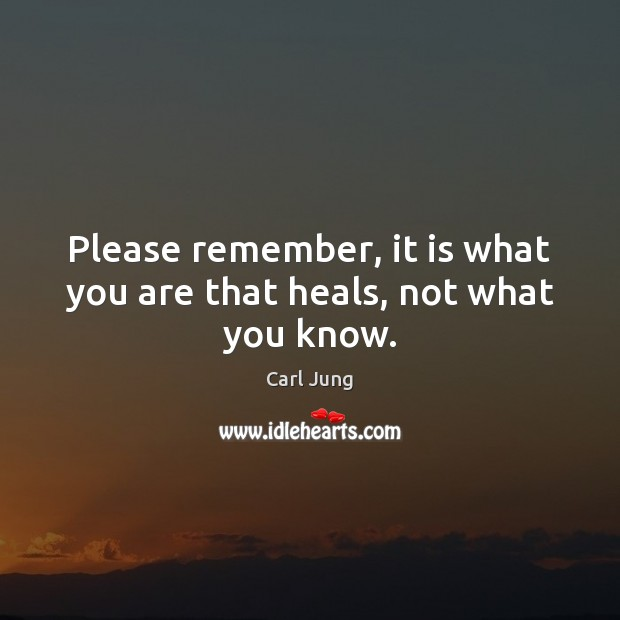 Please remember, it is what you are that heals, not what you know. Image