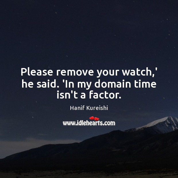 Please remove your watch,' he said. 'In my domain time isn't a factor. Image