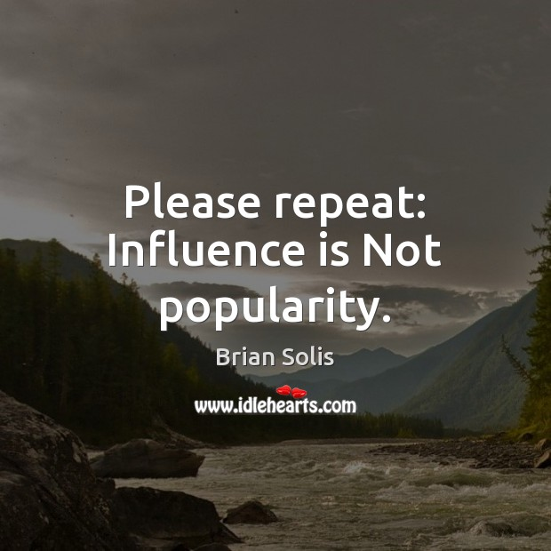 Please repeat: Influence is Not popularity. Image