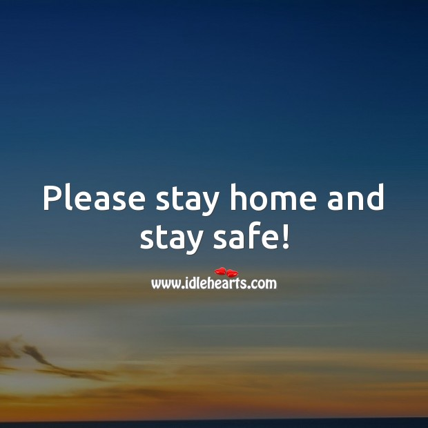 Please stay home and stay safe! Stay Safe Quotes Image