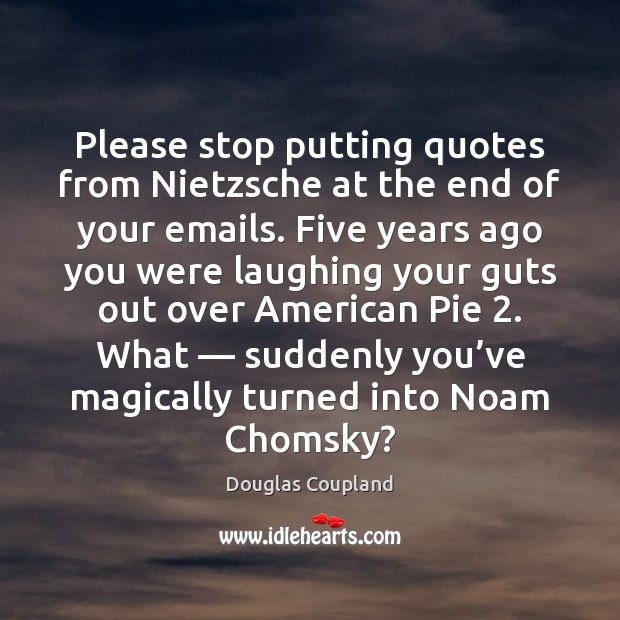 Please stop putting quotes from Nietzsche at the end of your emails. Image
