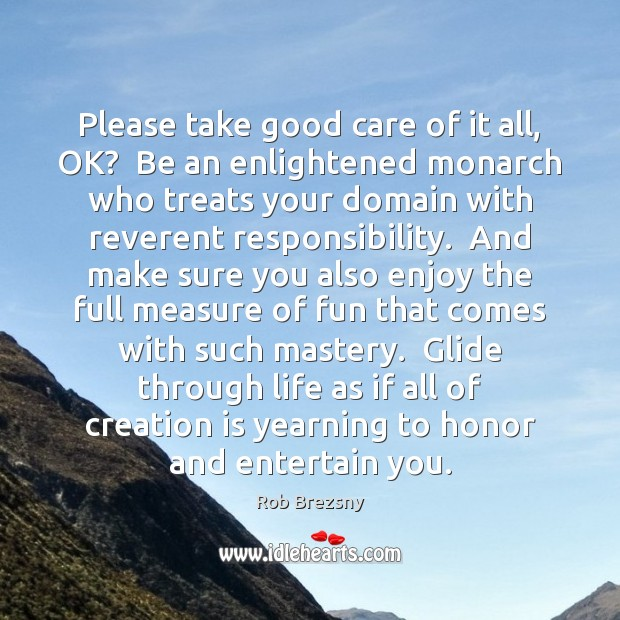 Please take good care of it all, OK?  Be an enlightened monarch Rob Brezsny Picture Quote