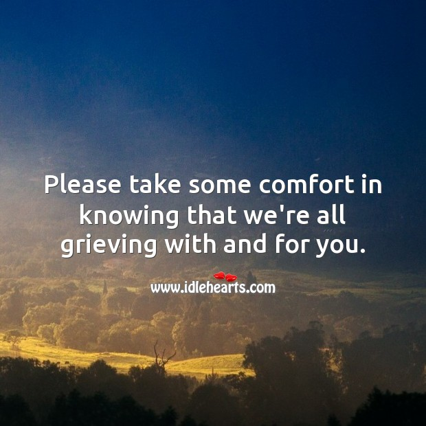 Please take some comfort in knowing that we're all grieving with and for you. Sympathy Quotes Image