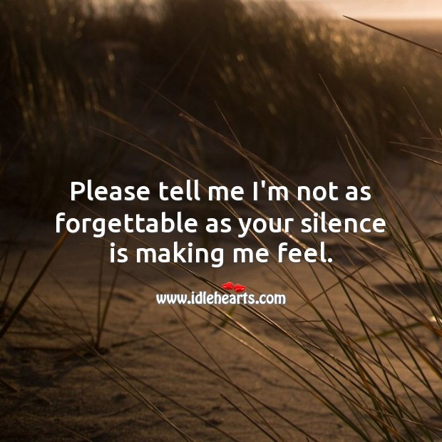 Please tell me I'm not as forgettable as your silence is making me feel. Silence Quotes