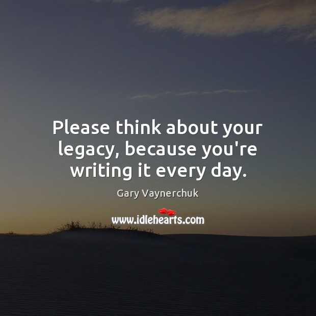 Image, Please think about your legacy, because you're writing it every day.