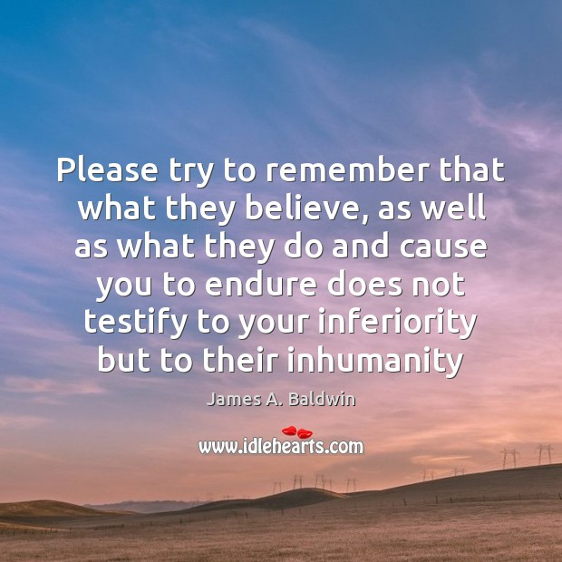 Please try to remember that what they believe, as well as what James A. Baldwin Picture Quote