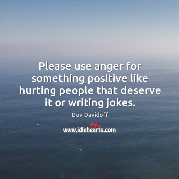 Please use anger for something positive like hurting people that deserve it Image
