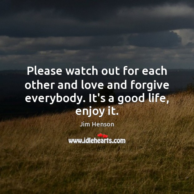Please watch out for each other and love and forgive everybody. It's Jim Henson Picture Quote