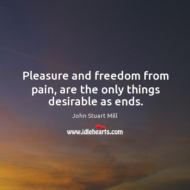 Image, Pleasure and freedom from pain, are the only things desirable as ends.