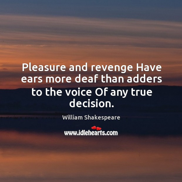 Pleasure and revenge Have ears more deaf than adders to the voice Of any true decision. Image