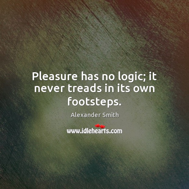 Pleasure has no logic; it never treads in its own footsteps. Alexander Smith Picture Quote