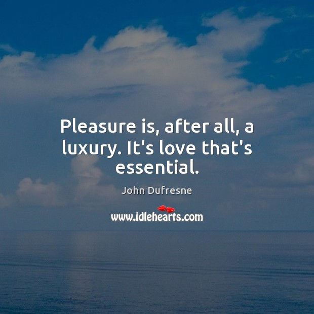 Pleasure is, after all, a luxury. It's love that's essential. Image