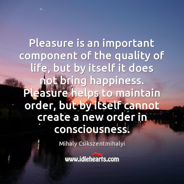 Pleasure is an important component of the quality of life, but by Mihaly Csikszentmihalyi Picture Quote