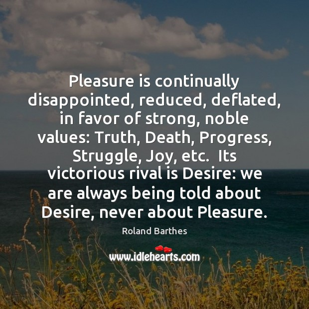 Pleasure is continually disappointed, reduced, deflated, in favor of strong, noble values: Roland Barthes Picture Quote
