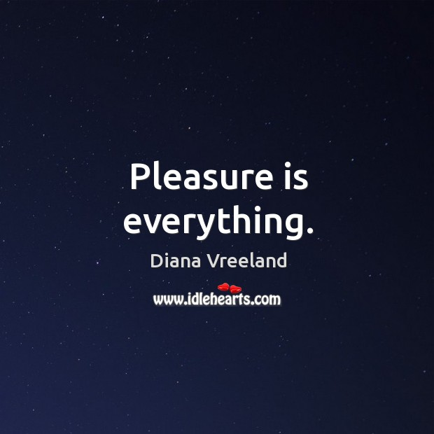 Pleasure is everything. Diana Vreeland Picture Quote