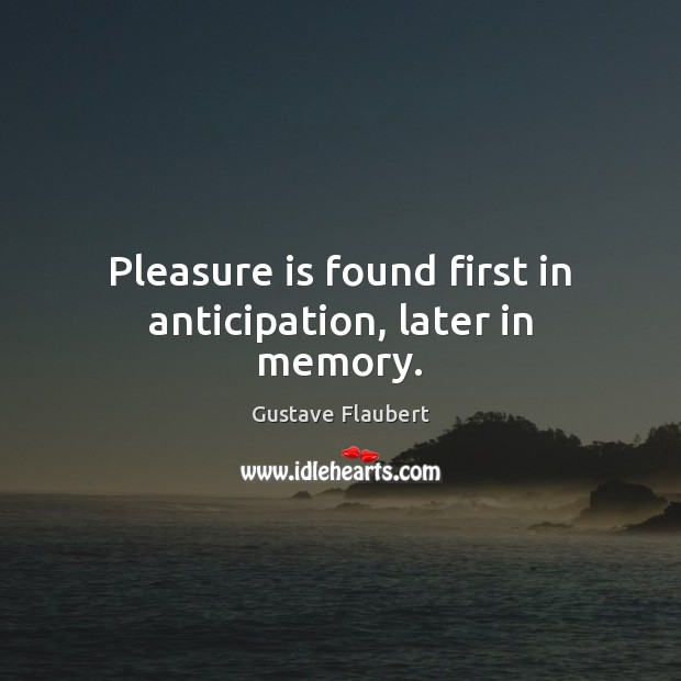 Pleasure is found first in anticipation, later in memory. Image