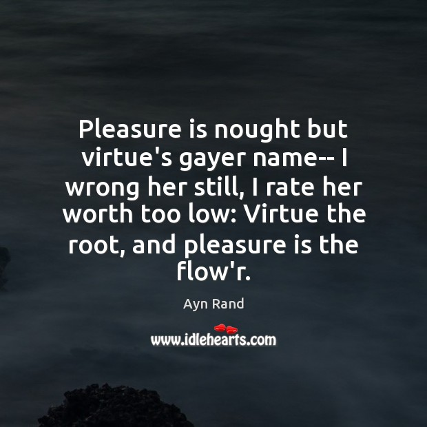 Pleasure is nought but virtue's gayer name– I wrong her still, I Image