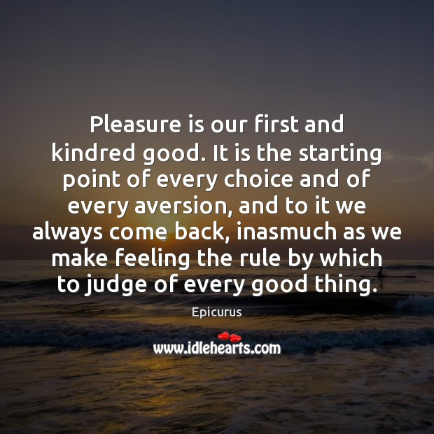 Pleasure is our first and kindred good. It is the starting point Image