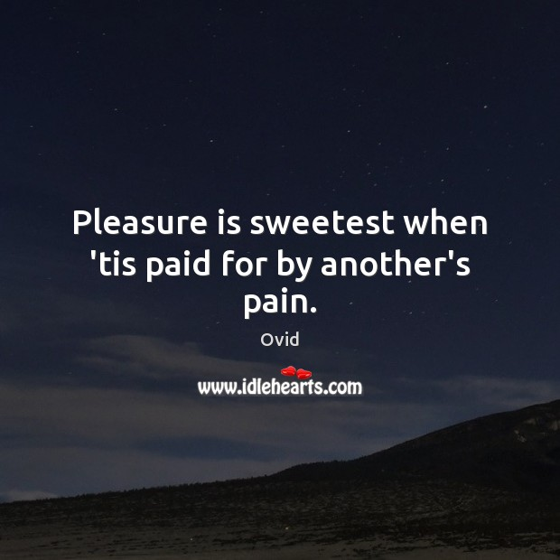 Pleasure is sweetest when 'tis paid for by another's pain. Image