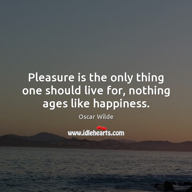 Image, Pleasure is the only thing one should live for, nothing ages like happiness.