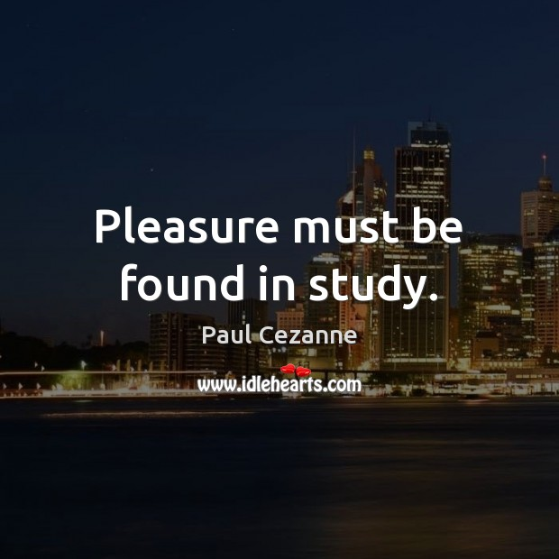 Pleasure must be found in study. Paul Cezanne Picture Quote