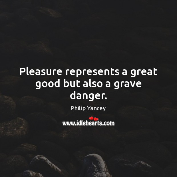Pleasure represents a great good but also a grave danger. Philip Yancey Picture Quote
