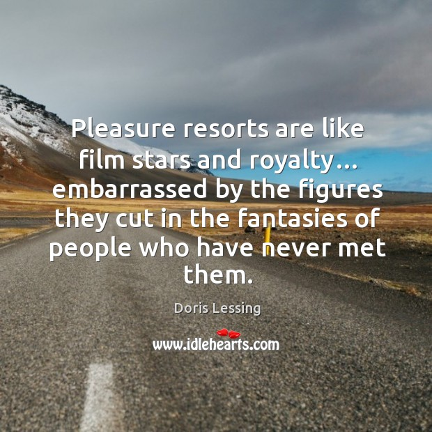 Pleasure resorts are like film stars and royalty… Doris Lessing Picture Quote