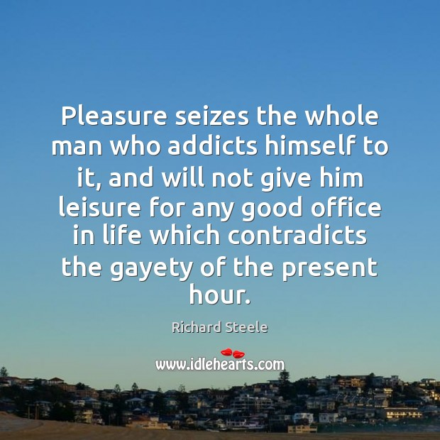 Image, Pleasure seizes the whole man who addicts himself to it, and will
