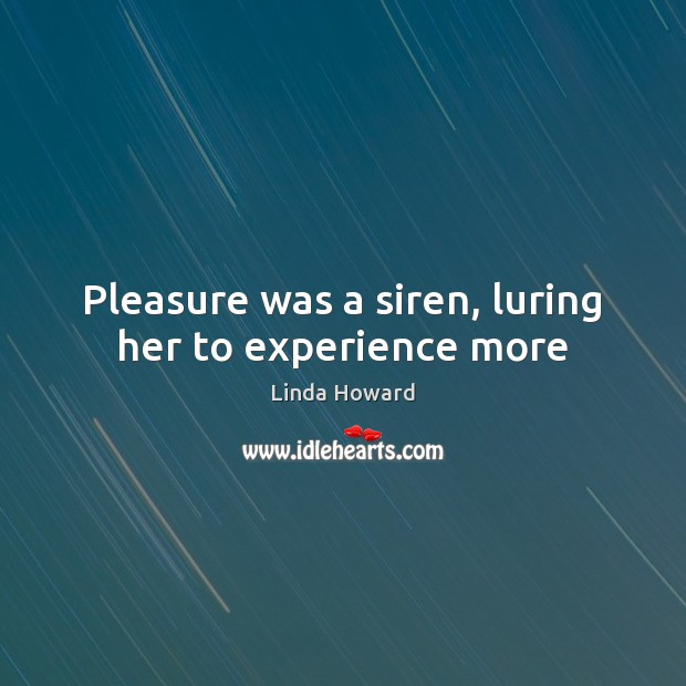 Image, Pleasure was a siren, luring her to experience more