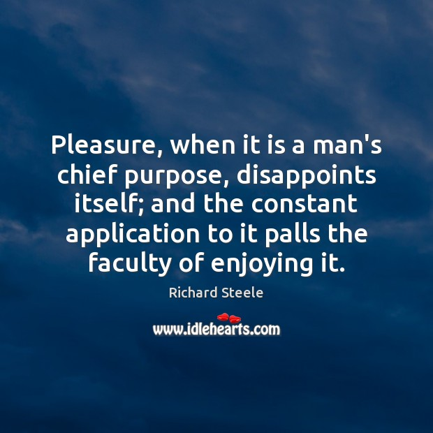 Image, Pleasure, when it is a man's chief purpose, disappoints itself; and the