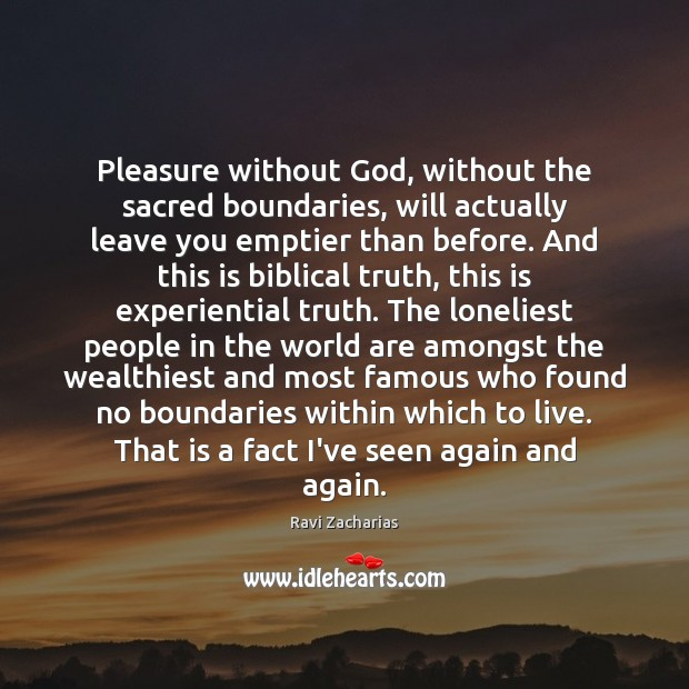 Pleasure without God, without the sacred boundaries, will actually leave you emptier Ravi Zacharias Picture Quote