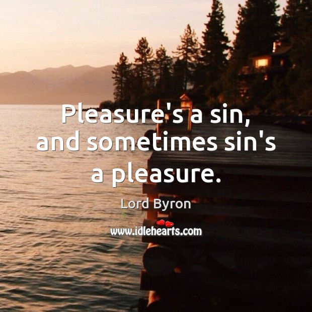 Pleasure's a sin, and sometimes sin's a pleasure. Lord Byron Picture Quote