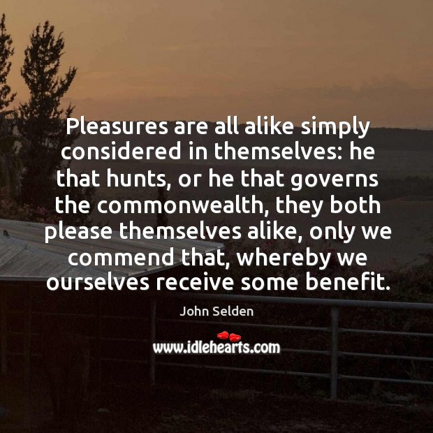 Pleasures are all alike simply considered in themselves: he that hunts, or Image