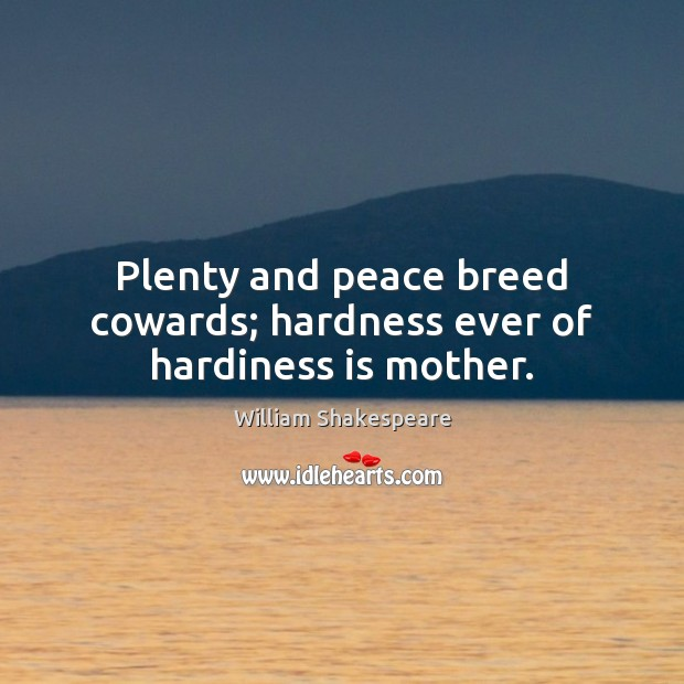 Plenty and peace breed cowards; hardness ever of hardiness is mother. Image