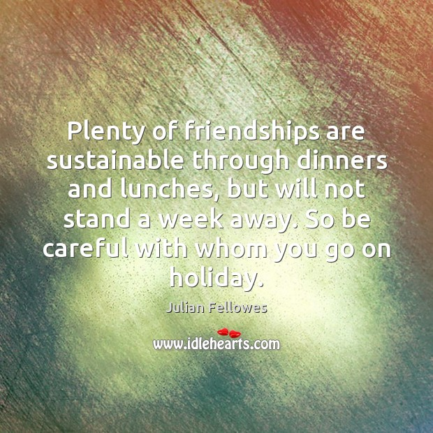 Plenty of friendships are sustainable through dinners and lunches, but will not Julian Fellowes Picture Quote