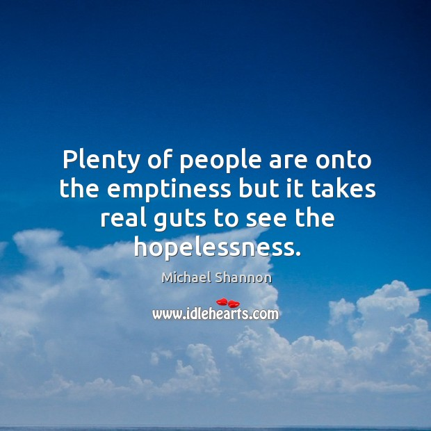 Plenty of people are onto the emptiness but it takes real guts to see the hopelessness. Image