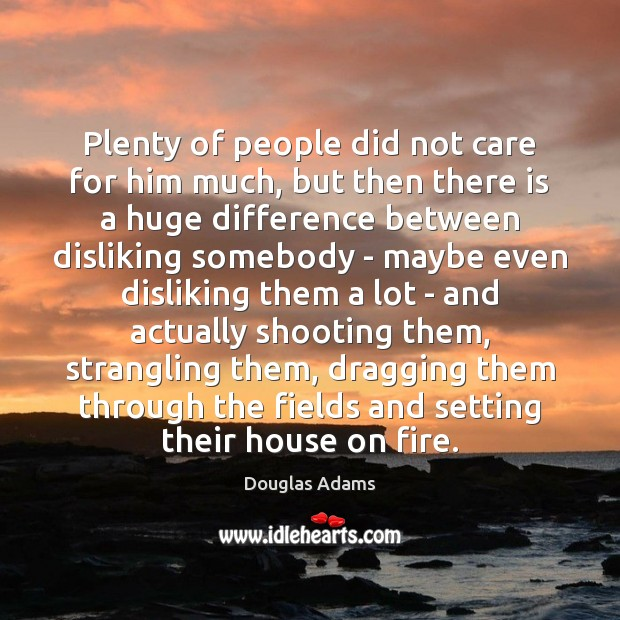 Plenty of people did not care for him much, but then there Douglas Adams Picture Quote
