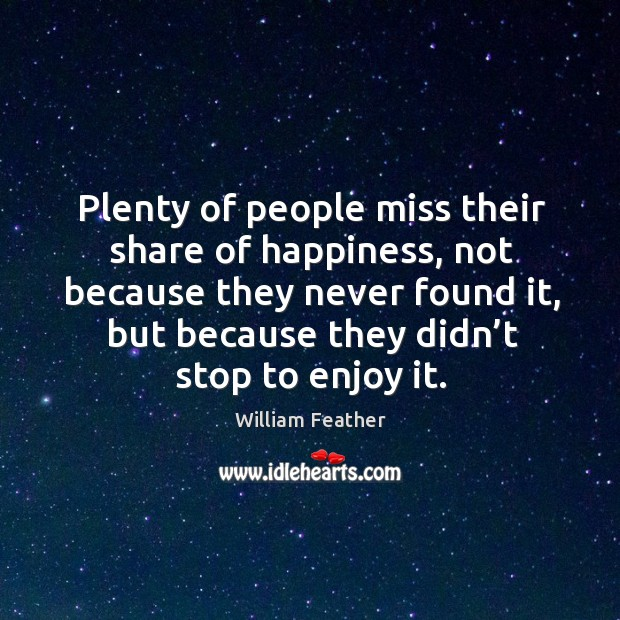 Plenty of people miss their share of happiness, not because they never found it, but Image