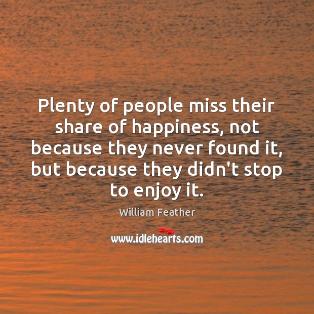 Plenty of people miss their share of happiness, not because they never William Feather Picture Quote