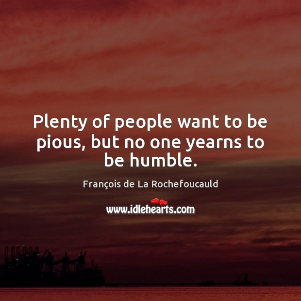 Plenty of people want to be pious, but no one yearns to be humble. Image