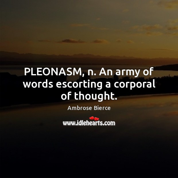 Image, PLEONASM, n. An army of words escorting a corporal of thought.