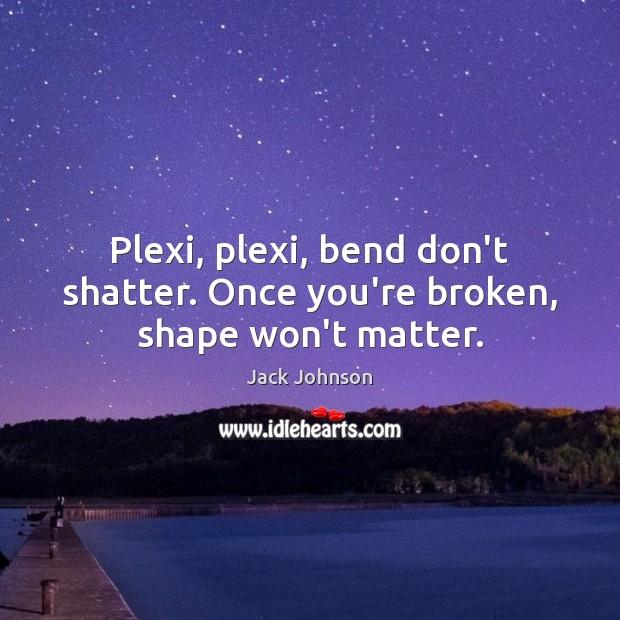 Plexi, plexi, bend don't shatter. Once you're broken, shape won't matter. Image