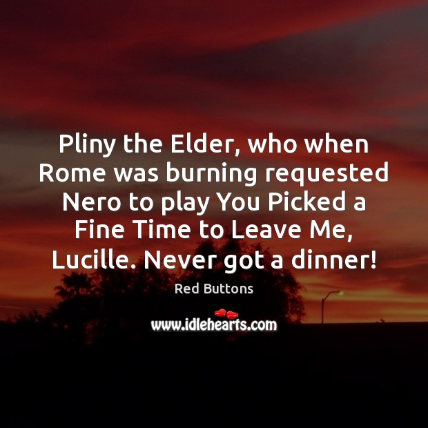 Pliny the Elder, who when Rome was burning requested Nero to play Red Buttons Picture Quote