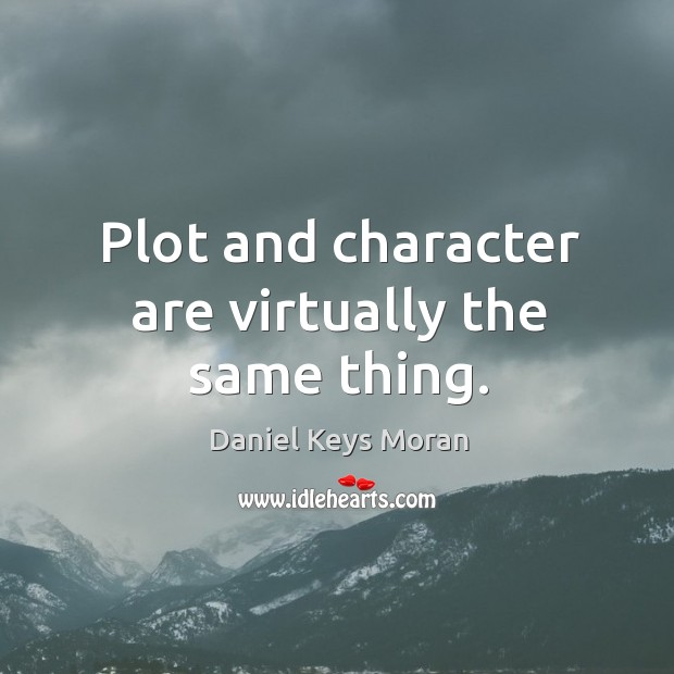Plot and character are virtually the same thing. Daniel Keys Moran Picture Quote