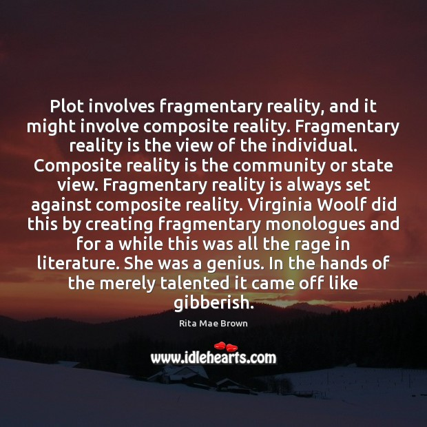Plot involves fragmentary reality, and it might involve composite reality. Fragmentary reality Rita Mae Brown Picture Quote