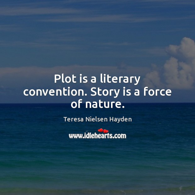 Plot is a literary convention. Story is a force of nature. Image