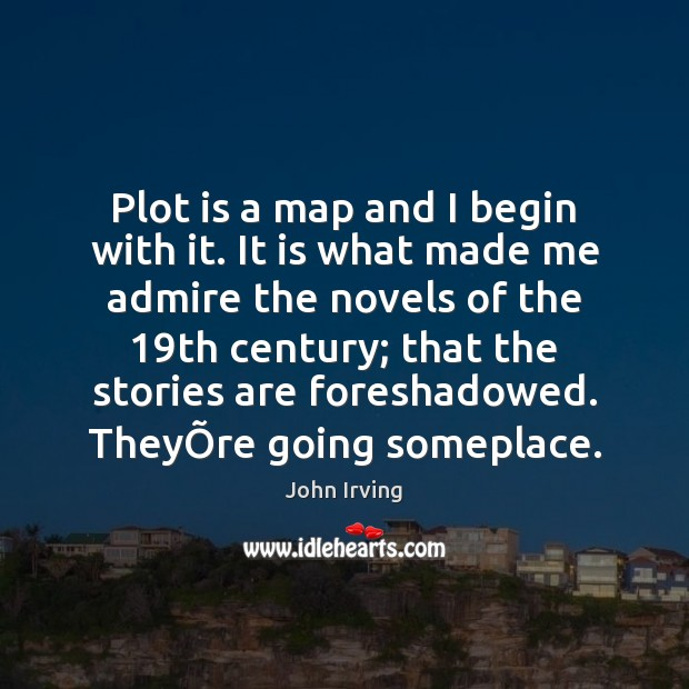 Plot is a map and I begin with it. It is what John Irving Picture Quote