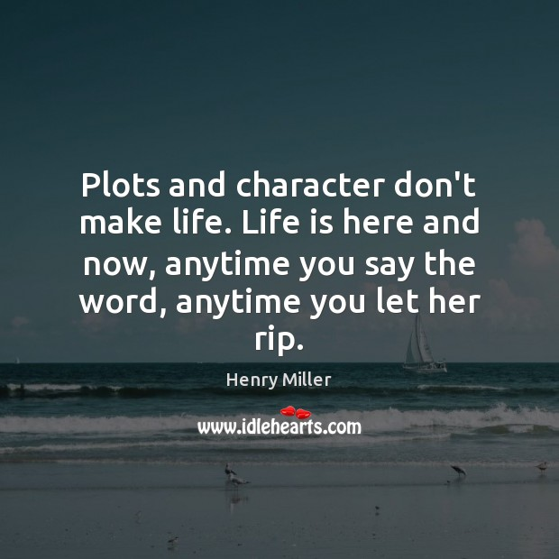 Plots and character don't make life. Life is here and now, anytime Image