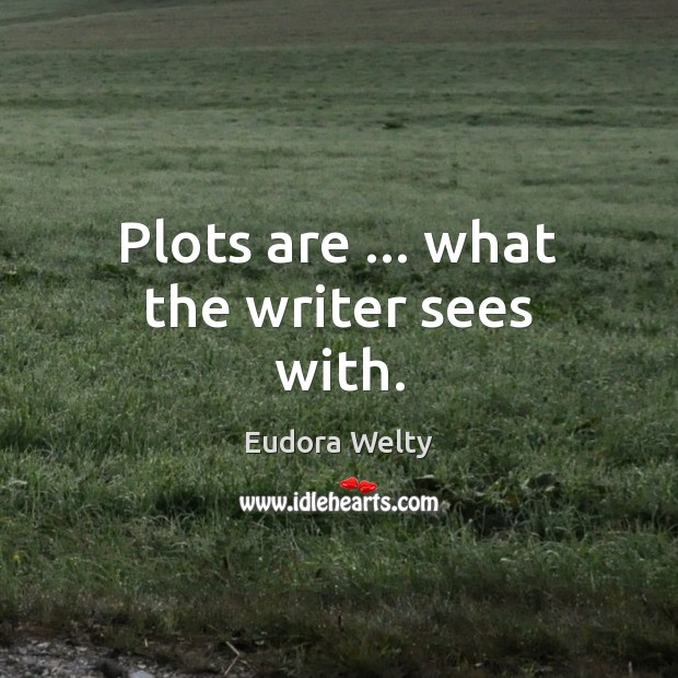 Plots are … what the writer sees with. Image