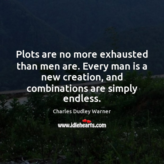 Plots are no more exhausted than men are. Every man is a Charles Dudley Warner Picture Quote
